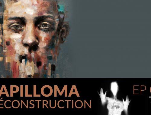 Papilloma // 06 : Déconstruction.