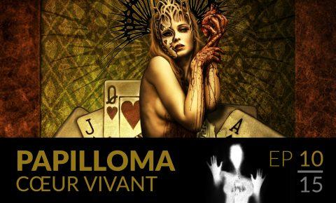 Papilloma // 10 : Cœur vivant.