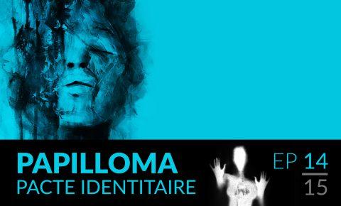Papilloma // 14 : Pacte identitaire.